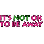 its not ok to be away